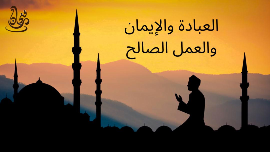 العبادة والإيمان والعمل الصالح