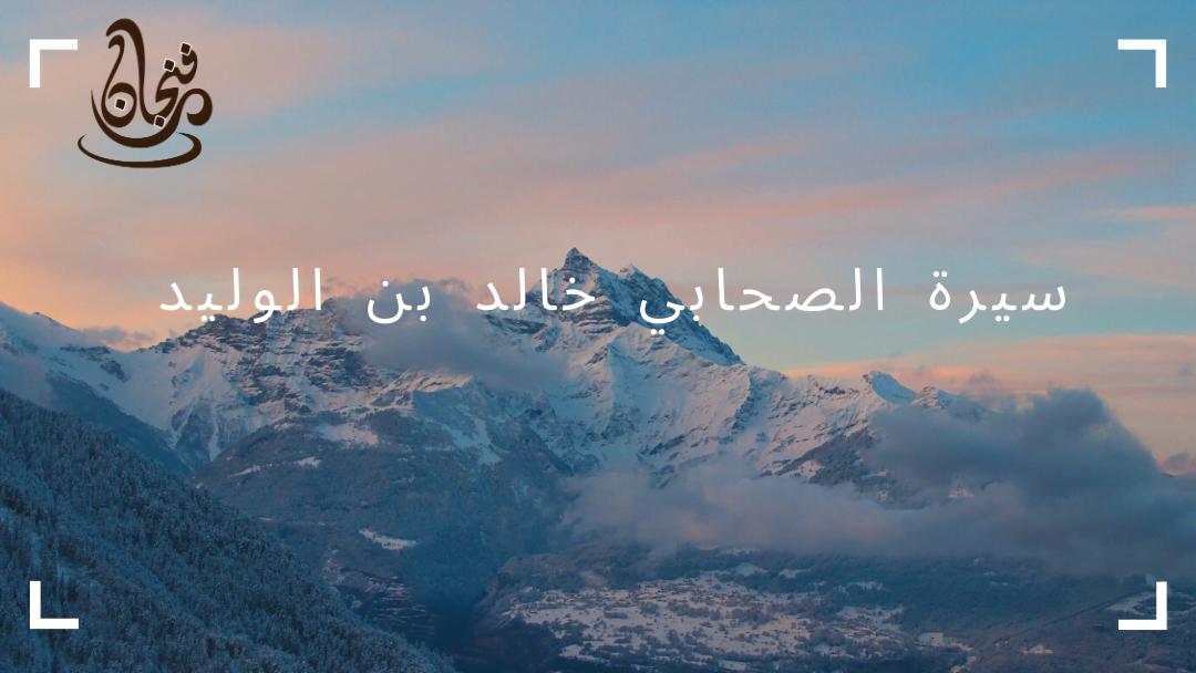 سيرة حياة الصحابي خالد بن الوليد